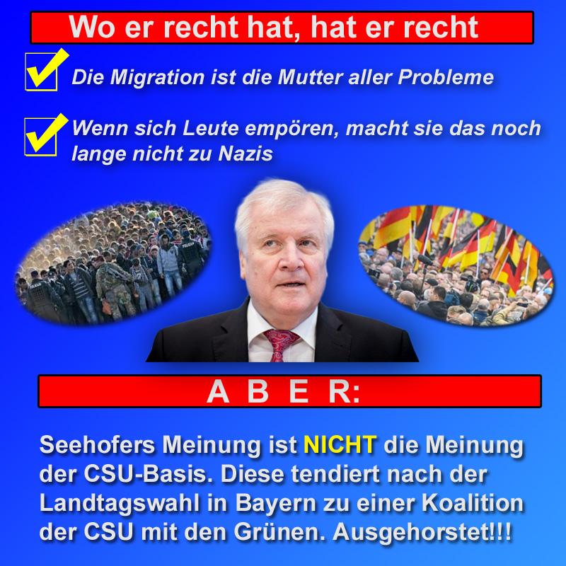 >> Bayern > Landtagswahl: Seehofer spricht nicht im Namen der gürnlinks-tendierenden CSU  Die Aussagen von Bundesinnenminister Seehofer (CSU) zu den Vorfällen im Nachgang des Asylanten-Messermordes von Chemnitz   💬 die Migration ist die Mutter aller Probleme 💬 wenn sich Leute empören, macht sie das noch lange nicht        zu Nazis  können in Zusammenhang mit den medialen Hetzjagden auf die Bürgerproteste nur begrüsst werden.  Unzulässig ist aber die Folgerung, dass dies die Meinung der CSU in Bayern ist. Dort tendieren CSU-Politiker und CSU-Basis nach der Landtagswahl zu einer ☛schwarzgrünen Koalition.  ⚠️Wer CSU wählt, wählt Merkel und die Grünen!!⚠️  #csu  #seehofer  #chemnitz  #MigrationMutterAllerProbleme  #nazis  #messermord  #schwarzgrün  #bayern  #landtagswahl  #LtwBy18