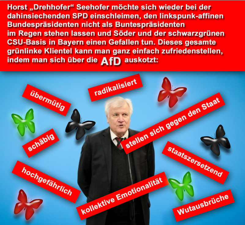 """Horst """"Drehhofer"""" Seehofer, als CSU-Bundesinnenminister in Berlin gerne den starken Mann markierend, muss ab und an die Altparteien (CSU, CDU, SPD, Grüne, Linke, FDP), den Koalitionspartner und die grünlinke Basis der CSU in Bayern gnädig stimmen.  Das Allheilmittel in diesem demokratie-defizitären Staat: auf die AfD einprügeln.  #seehofer  #drehhofer  #demokratiedefizit  #altparteien  #einschleimen #afd  #prügel"""